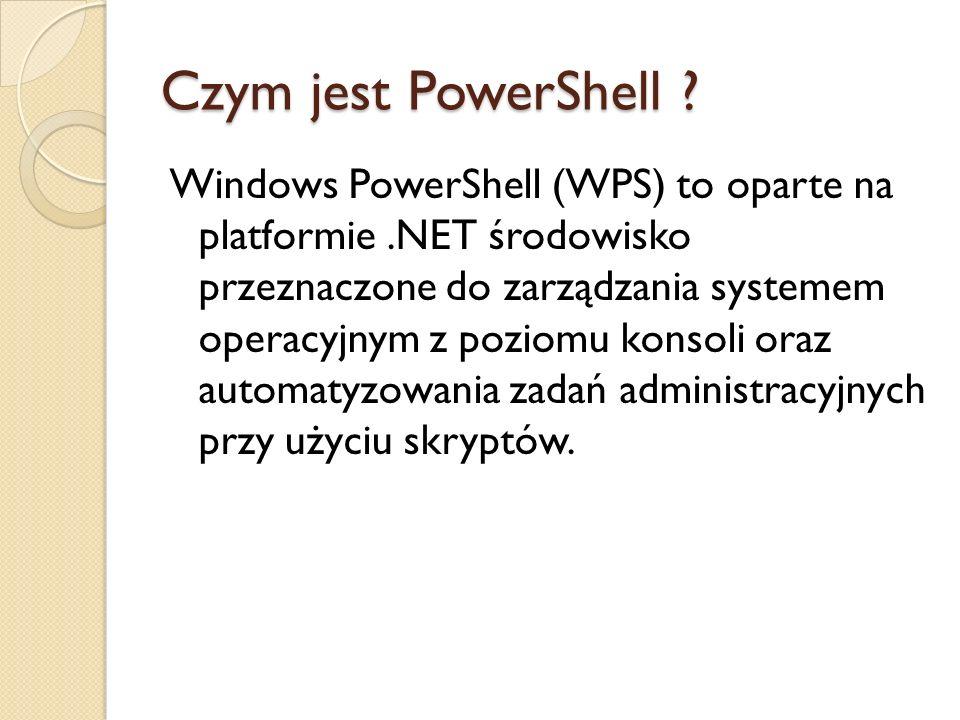 Czym jest PowerShell ? Windows PowerShell (WPS) to oparte na platformie.NET środowisko przeznaczone do zarządzania systemem operacyjnym z poziomu kons