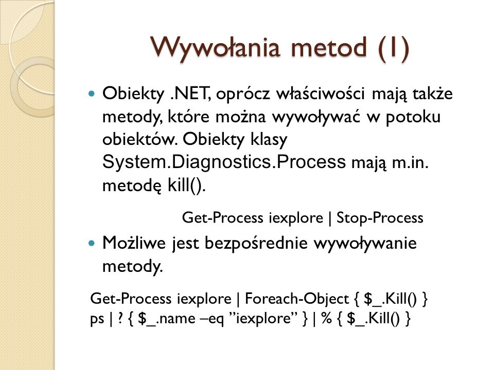 Wywołania metod (1) Obiekty.NET, oprócz właściwości mają także metody, które można wywoływać w potoku obiektów. Obiekty klasy System.Diagnostics.Proce