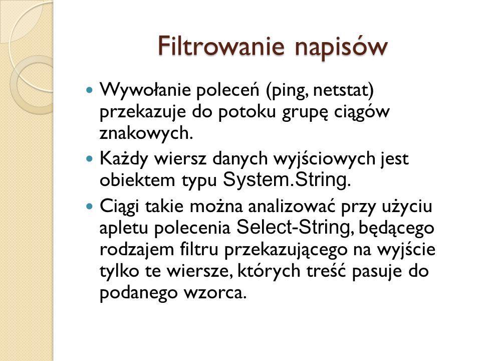 Filtrowanie napisów Wywołanie poleceń (ping, netstat) przekazuje do potoku grupę ciągów znakowych. Każdy wiersz danych wyjściowych jest obiektem typu