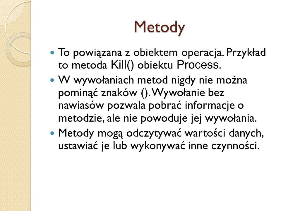 Metody To powiązana z obiektem operacja. Przykład to metoda Kill() obiektu Process. W wywołaniach metod nigdy nie można pominąć znaków (). Wywołanie b