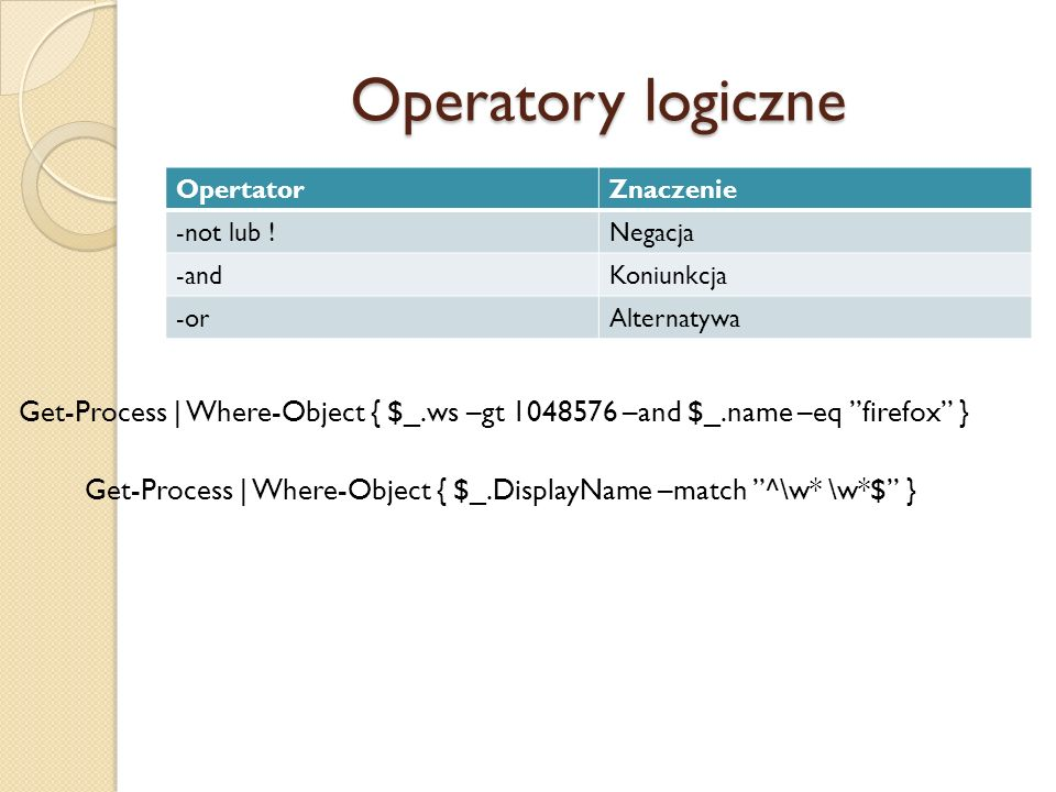 Operatory logiczne OpertatorZnaczenie -not lub !Negacja -andKoniunkcja -orAlternatywa Get-Process   Where-Object { $_.ws –gt 1048576 –and $_.name –eq