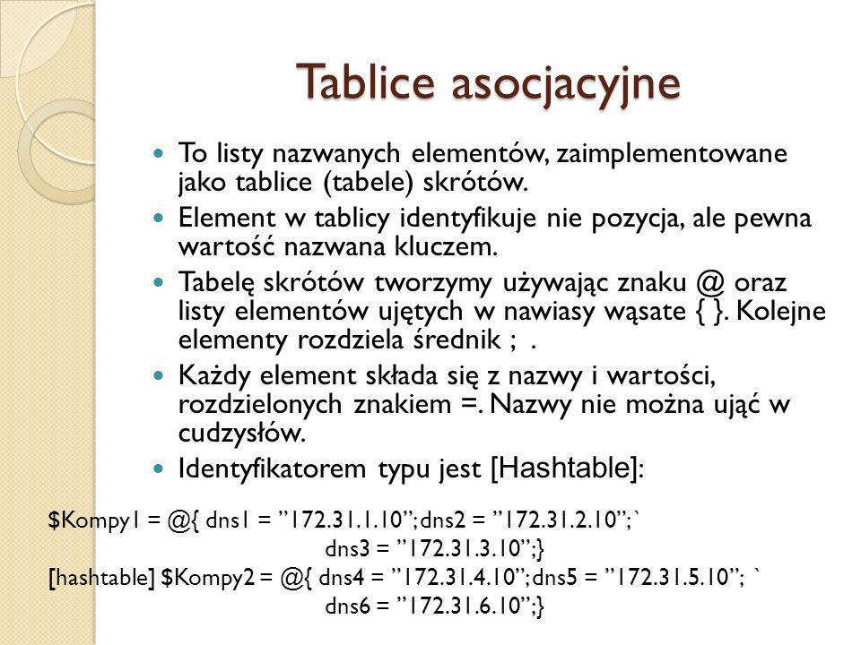 Tablice asocjacyjne To listy nazwanych elementów, zaimplementowane jako tablice (tabele) skrótów. Element w tablicy identyfikuje nie pozycja, ale pewn