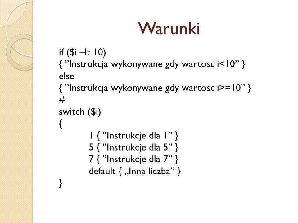 Warunki if ($i –lt 10) { Instrukcja wykonywane gdy wartosc i<10 } else { Instrukcja wykonywane gdy wartosc i>=10 } # switch ($i) { 1 { Instrukcje dla