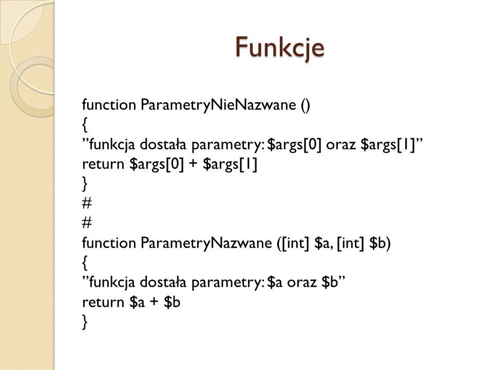 Funkcje function ParametryNieNazwane () { funkcja dostała parametry: $args[0] oraz $args[1] return $args[0] + $args[1] } # function ParametryNazwane (