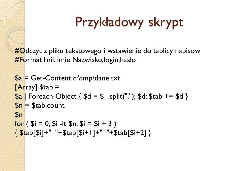 Przykładowy skrypt #Odczyt z pliku tekstowego i wstawienie do tablicy napisow #Format linii: Imie Nazwisko,login,haslo $a = Get-Content c:\tmp\dane.tx