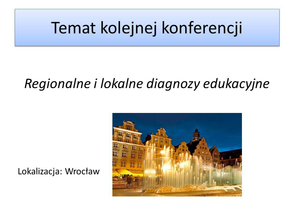 Temat kolejnej konferencji Regionalne i lokalne diagnozy edukacyjne Lokalizacja: Wrocław