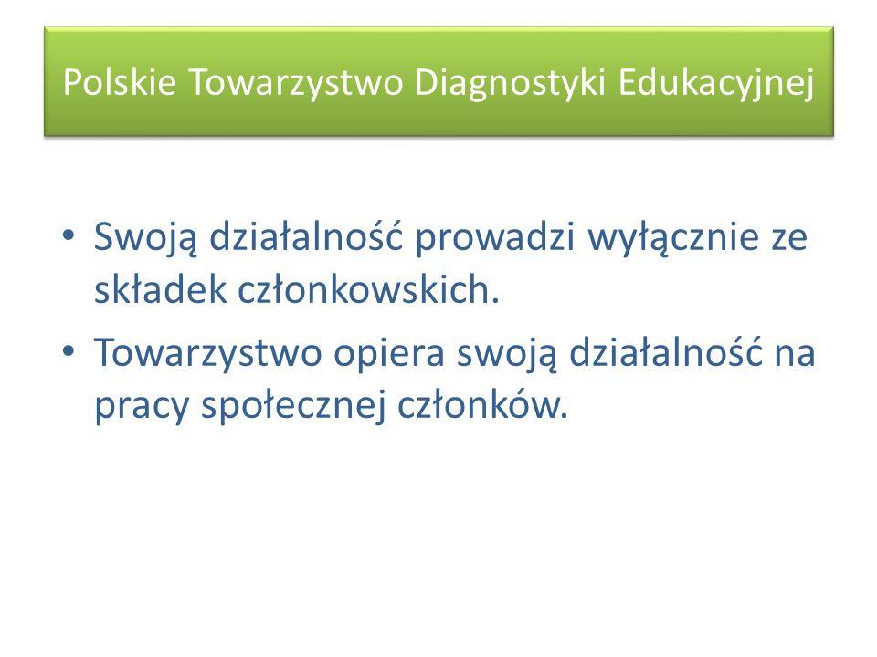 Polskie Towarzystwo Diagnostyki Edukacyjnej Swoją działalność prowadzi wyłącznie ze składek członkowskich. Towarzystwo opiera swoją działalność na pra