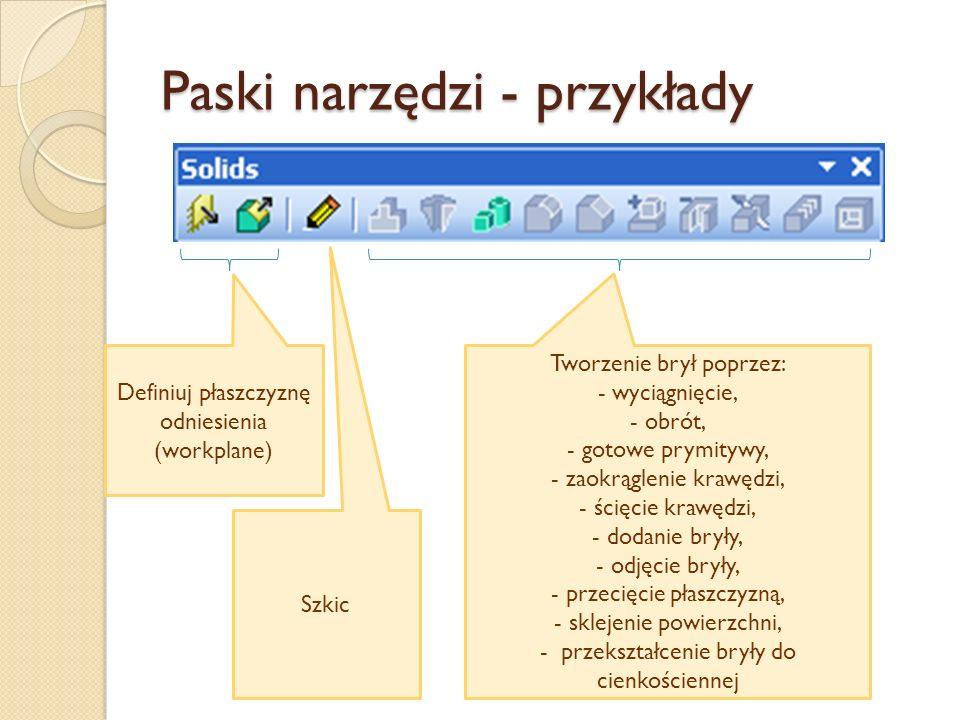 Paski narzędzi - przykłady Definiuj płaszczyznę odniesienia (workplane) Szkic Tworzenie brył poprzez: - wyciągnięcie, - obrót, - gotowe prymitywy, - z