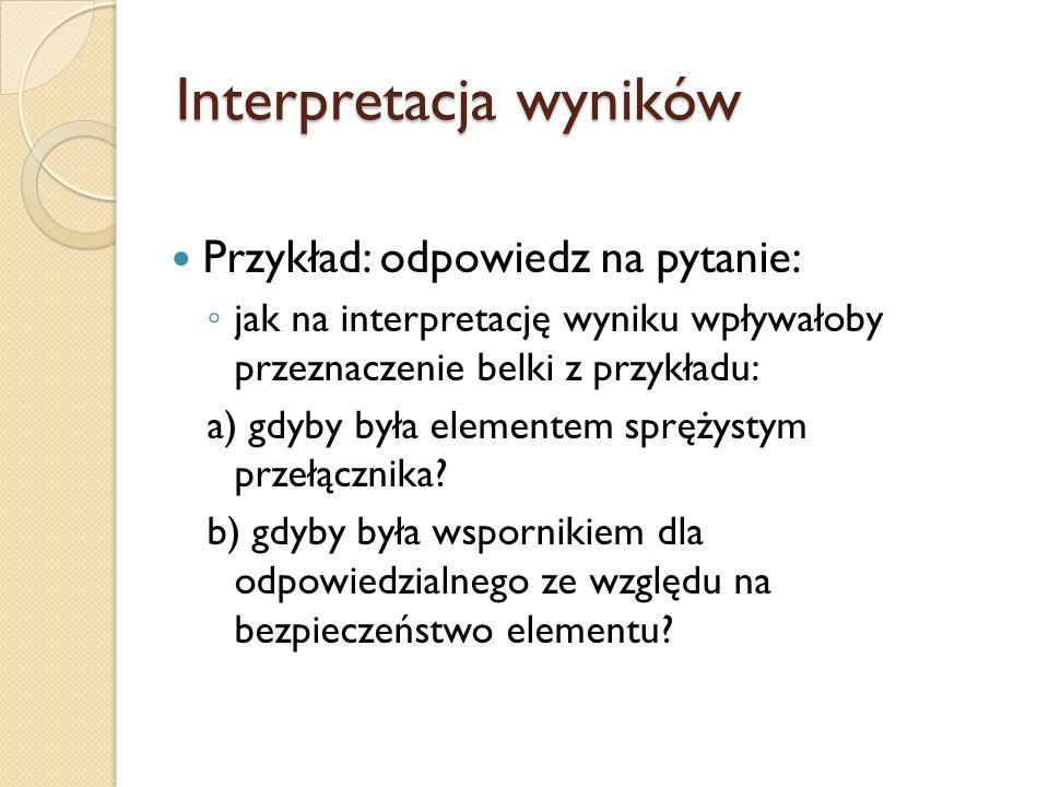 Interpretacja wyników Przykład: odpowiedz na pytanie: jak na interpretację wyniku wpływałoby przeznaczenie belki z przykładu: a) gdyby była elementem