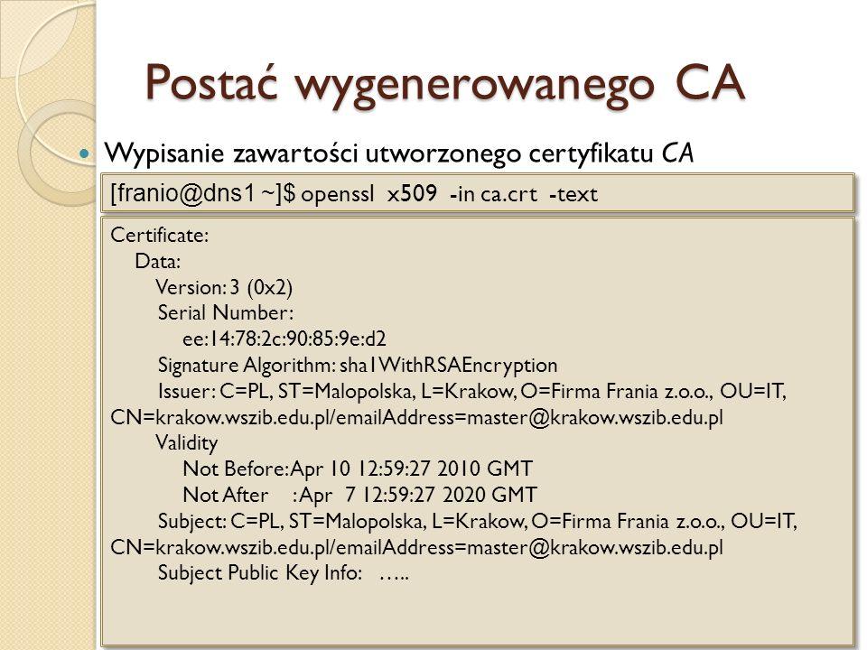 Wygenerowanie zgłoszenia Utworzenie za pomocą openSSL zgłoszenia – plik serv.req i klucza prywatnego – serv.key [franio@dns1 ~]$ openssl req -new -out serv.req -keyout serv.key Certificate Request: Data: Version: 0 (0x0) Subject: C=PL, ST=Malopolska, L=Krakow, O=Fimrma Frania sp.