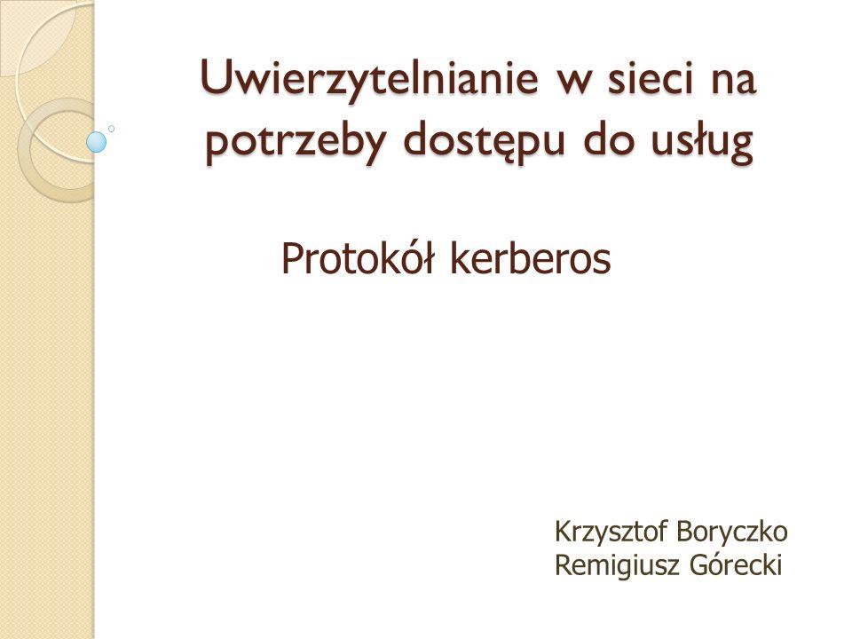 Protokół kerberos Uwierzytelnianie w sieci na potrzeby dostępu do usług Krzysztof Boryczko Remigiusz Górecki