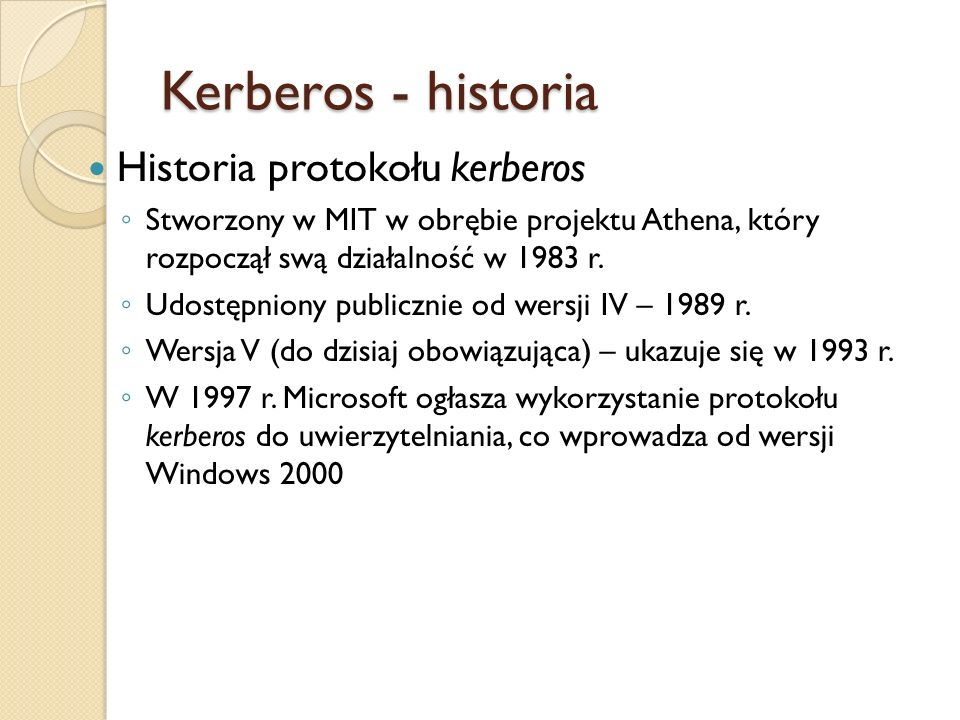 Kerberos - historia Historia protokołu kerberos Stworzony w MIT w obrębie projektu Athena, który rozpoczął swą działalność w 1983 r. Udostępniony publ