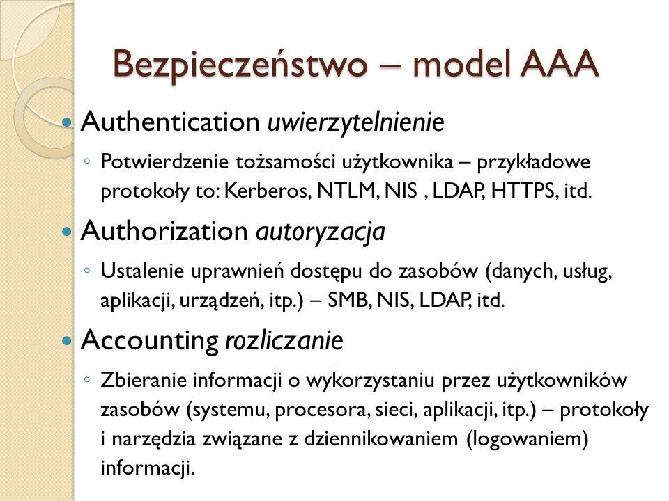 Bezpieczeństwo – model AAA Authentication uwierzytelnienie Potwierdzenie tożsamości użytkownika – przykładowe protokoły to: Kerberos, NTLM, NIS, LDAP,