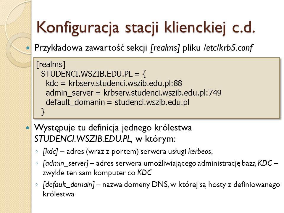 Konfiguracja stacji klienckiej c.d. Przykładowa zawartość sekcji [realms] pliku /etc/krb5.conf [realms] STUDENCI.WSZIB.EDU.PL = { kdc = krbserv.studen