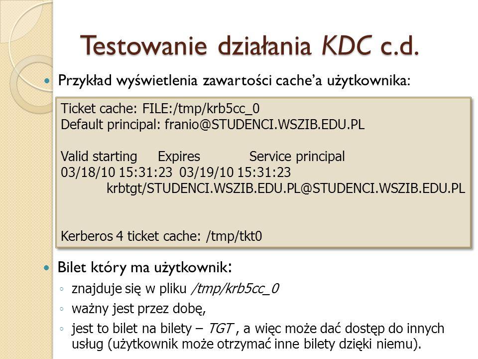 Testowanie działania KDC c.d. Przykład wyświetlenia zawartości cachea użytkownika: Ticket cache: FILE:/tmp/krb5cc_0 Default principal: franio@STUDENCI