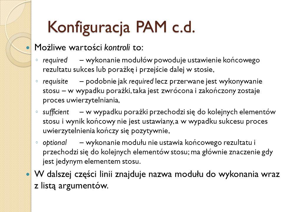 Konfiguracja PAM c.d. Możliwe wartości kontroli to: required– wykonanie modułów powoduje ustawienie końcowego rezultatu sukces lub porażkę i przejście