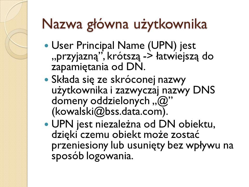 Nazwa główna użytkownika User Principal Name (UPN) jest przyjazną, krótszą -> łatwiejszą do zapamiętania od DN. Składa się ze skróconej nazwy użytkown