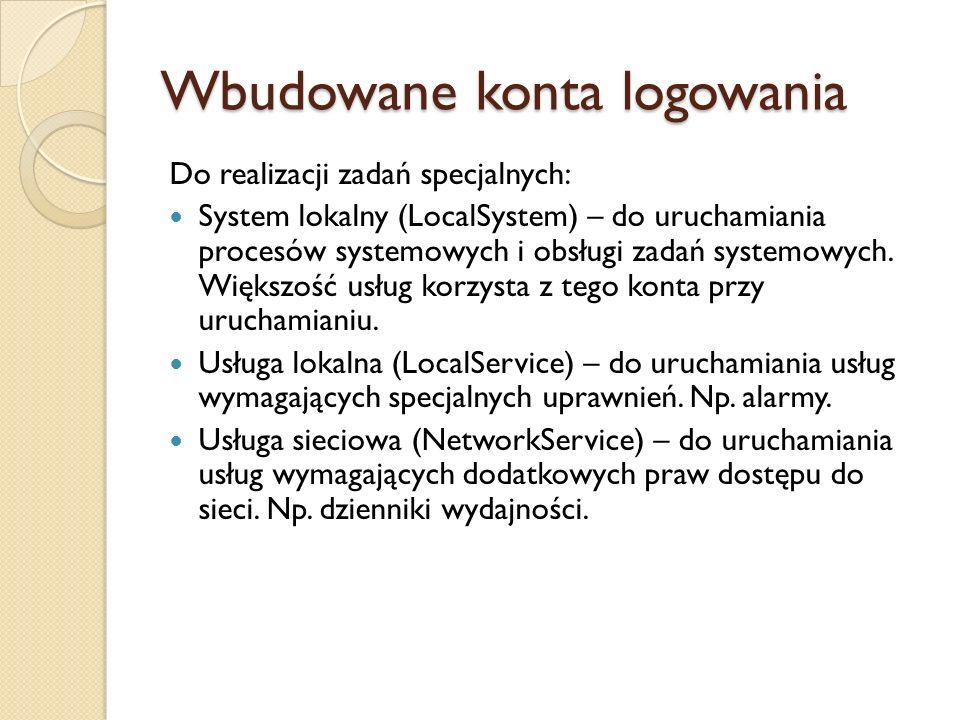 Wbudowane konta logowania Do realizacji zadań specjalnych: System lokalny (LocalSystem) – do uruchamiania procesów systemowych i obsługi zadań systemo