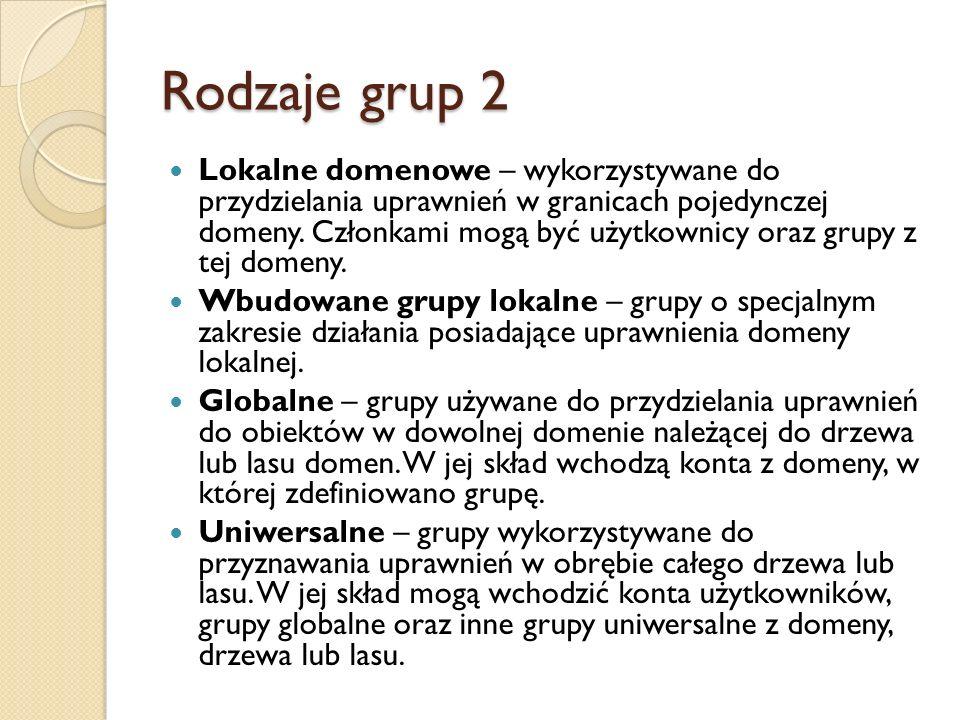 Rodzaje grup 2 Lokalne domenowe – wykorzystywane do przydzielania uprawnień w granicach pojedynczej domeny. Członkami mogą być użytkownicy oraz grupy