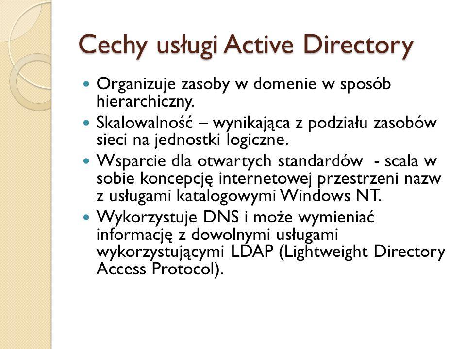 Cechy usługi Active Directory Organizuje zasoby w domenie w sposób hierarchiczny. Skalowalność – wynikająca z podziału zasobów sieci na jednostki logi