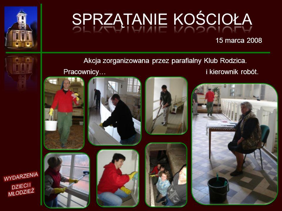 Pracownicy… 15 marca 2008 Akcja zorganizowana przez parafialny Klub Rodzica. i kierownik robót.