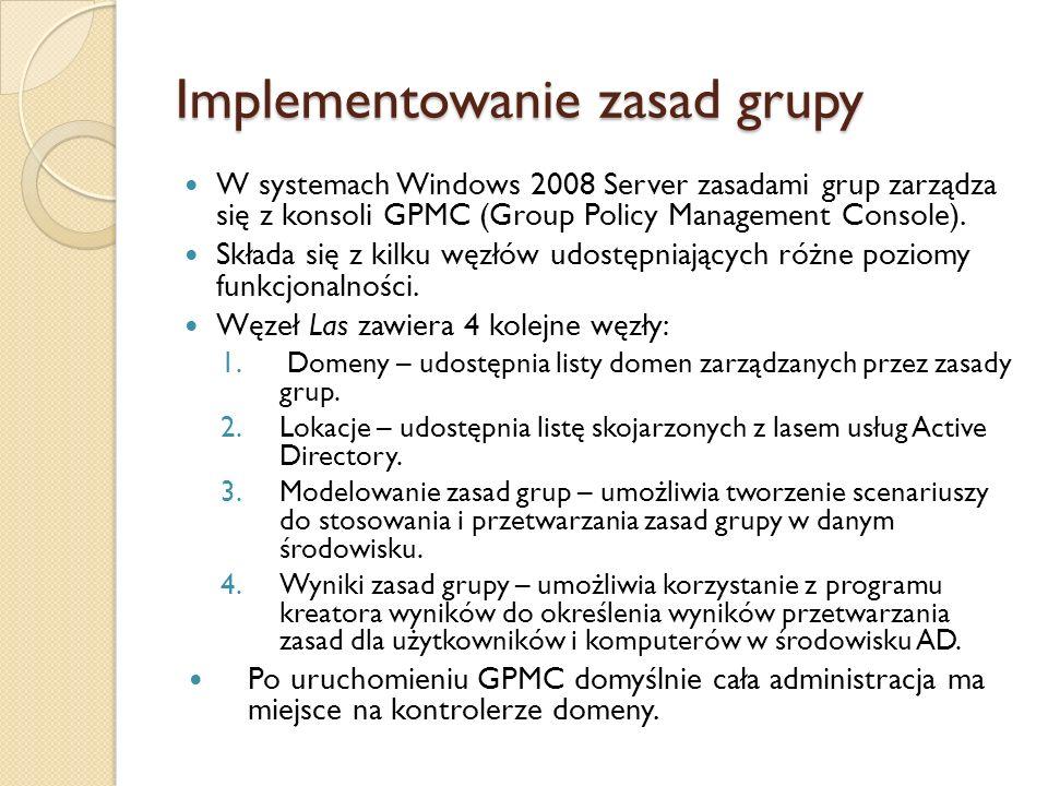 Implementowanie zasad grupy W systemach Windows 2008 Server zasadami grup zarządza się z konsoli GPMC (Group Policy Management Console). Składa się z