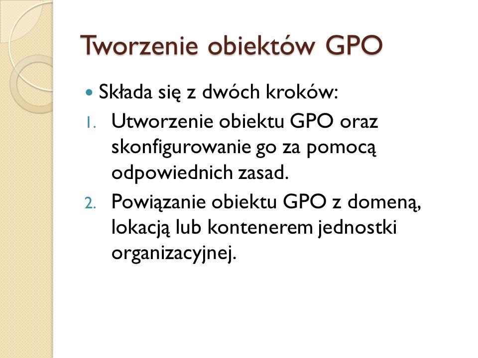 Tworzenie obiektów GPO Składa się z dwóch kroków: 1. Utworzenie obiektu GPO oraz skonfigurowanie go za pomocą odpowiednich zasad. 2. Powiązanie obiekt