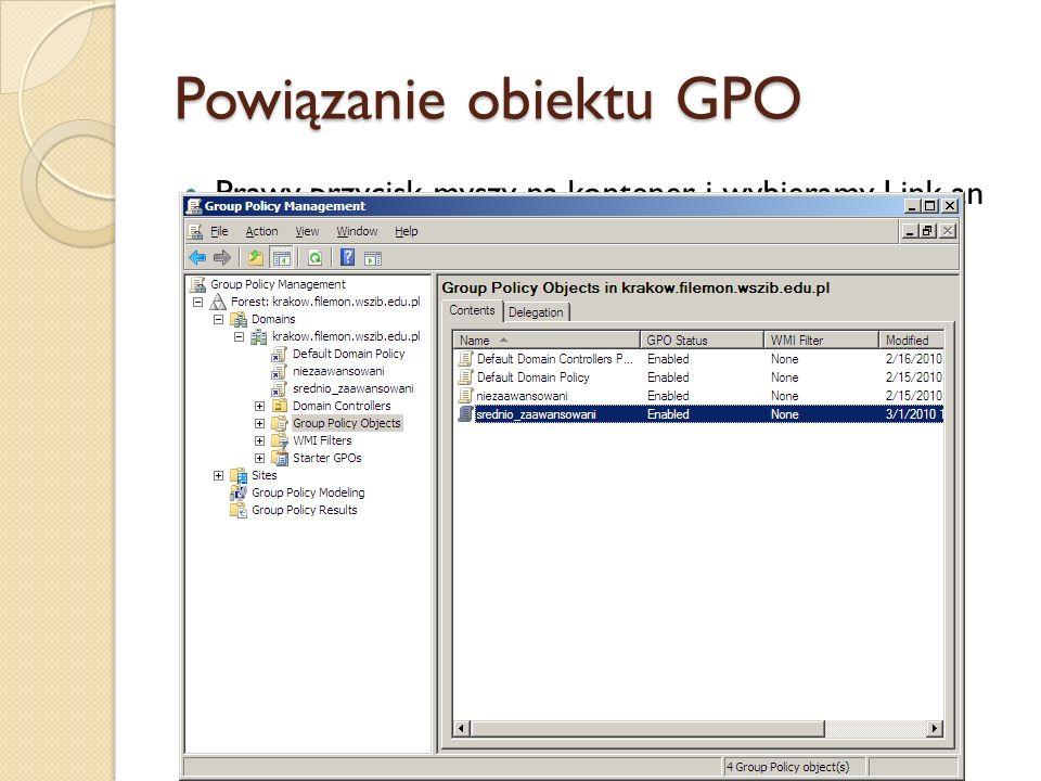Powiązanie obiektu GPO Prawy przycisk myszy na kontener i wybieramy Link an Existing GPO. Z okienka Select GPO wybieramy obiekt docelowy.