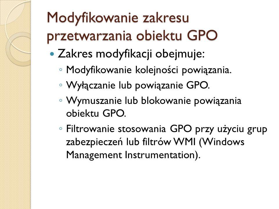 Modyfikowanie zakresu przetwarzania obiektu GPO Zakres modyfikacji obejmuje: Modyfikowanie kolejności powiązania. Wyłączanie lub powiązanie GPO. Wymus