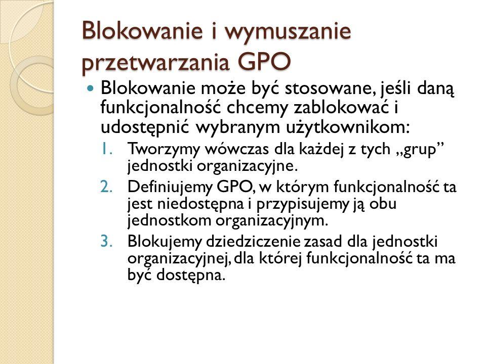 Blokowanie i wymuszanie przetwarzania GPO Blokowanie może być stosowane, jeśli daną funkcjonalność chcemy zablokować i udostępnić wybranym użytkowniko