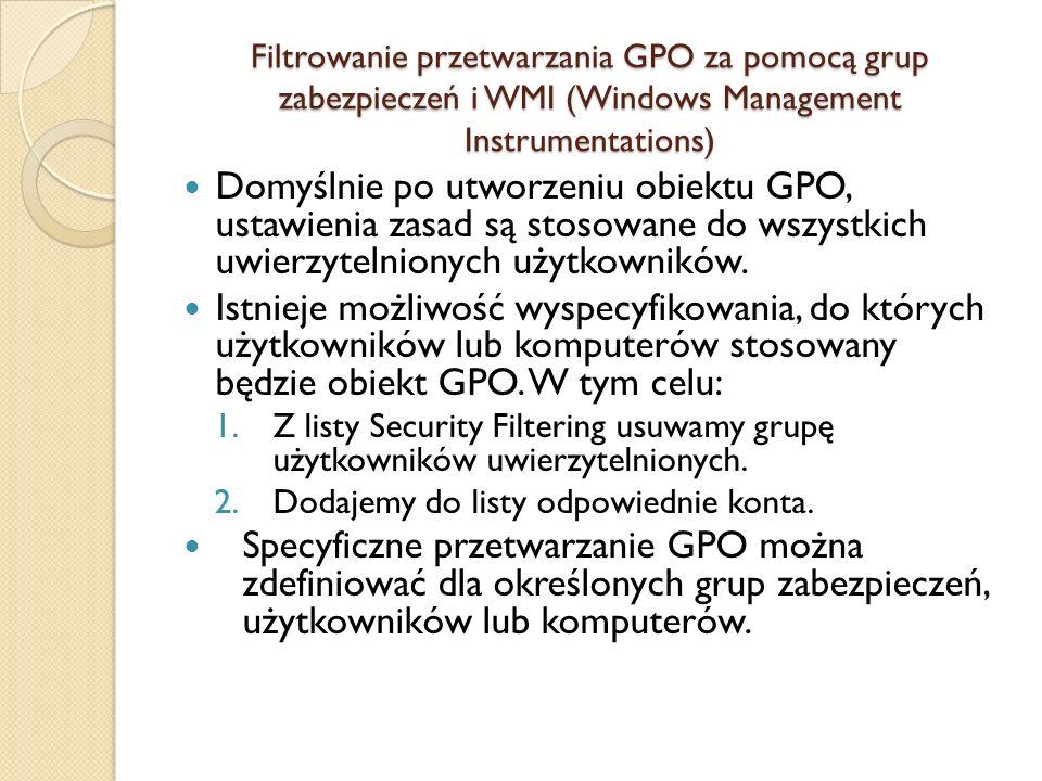 Filtrowanie przetwarzania GPO za pomocą grup zabezpieczeń i WMI (Windows Management Instrumentations) Domyślnie po utworzeniu obiektu GPO, ustawienia