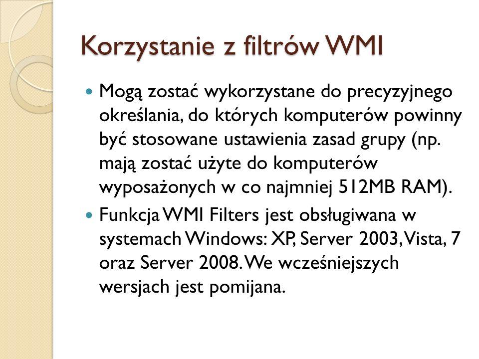 Korzystanie z filtrów WMI Mogą zostać wykorzystane do precyzyjnego określania, do których komputerów powinny być stosowane ustawienia zasad grupy (np.