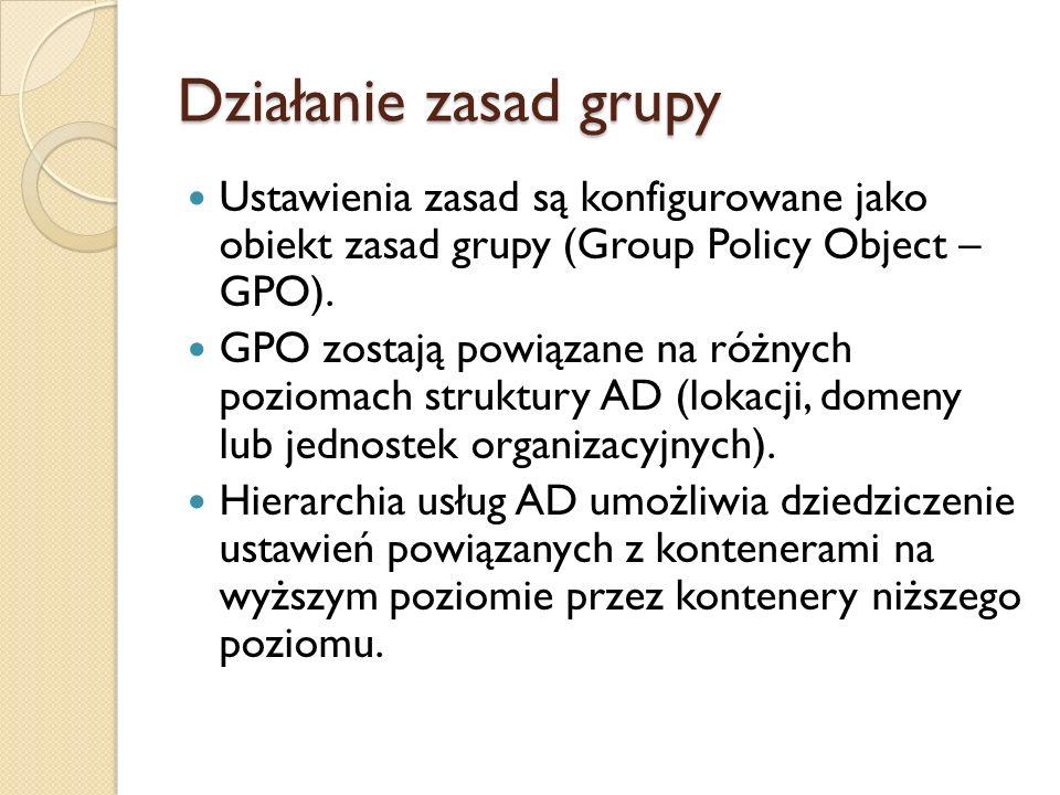 Działanie zasad grupy Ustawienia zasad są konfigurowane jako obiekt zasad grupy (Group Policy Object – GPO). GPO zostają powiązane na różnych poziomac
