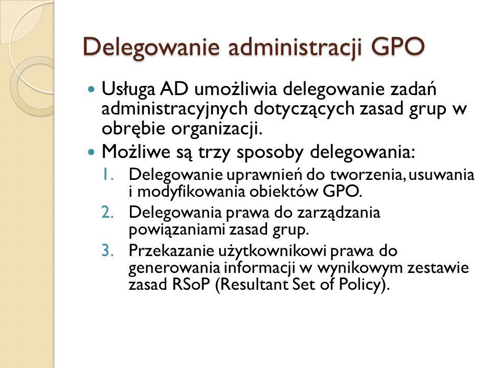Delegowanie administracji GPO Usługa AD umożliwia delegowanie zadań administracyjnych dotyczących zasad grup w obrębie organizacji. Możliwe są trzy sp