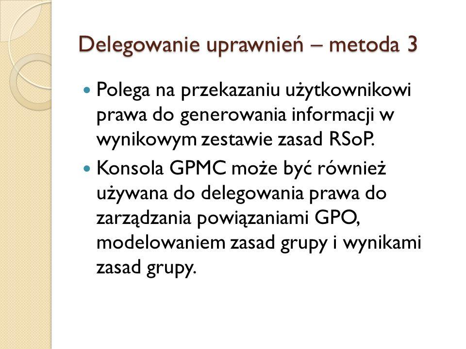 Delegowanie uprawnień – metoda 3 Polega na przekazaniu użytkownikowi prawa do generowania informacji w wynikowym zestawie zasad RSoP. Konsola GPMC moż