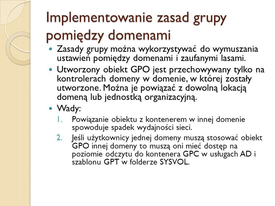 Implementowanie zasad grupy pomiędzy domenami Zasady grupy można wykorzystywać do wymuszania ustawień pomiędzy domenami i zaufanymi lasami. Utworzony