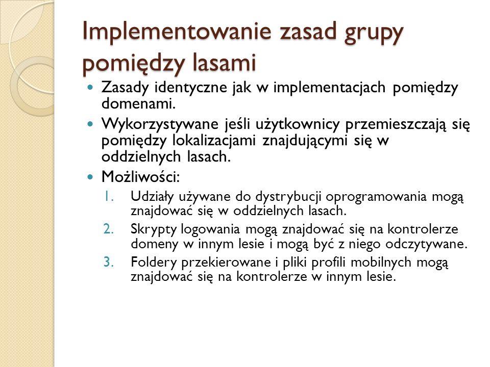 Implementowanie zasad grupy pomiędzy lasami Zasady identyczne jak w implementacjach pomiędzy domenami. Wykorzystywane jeśli użytkownicy przemieszczają