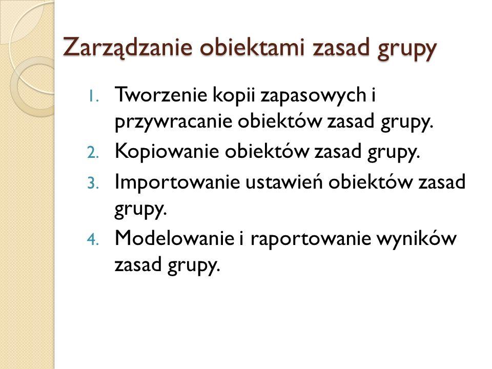 Zarządzanie obiektami zasad grupy 1. Tworzenie kopii zapasowych i przywracanie obiektów zasad grupy. 2. Kopiowanie obiektów zasad grupy. 3. Importowan