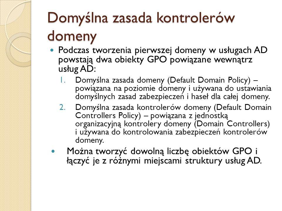 Domyślna zasada kontrolerów domeny Podczas tworzenia pierwszej domeny w usługach AD powstają dwa obiekty GPO powiązane wewnątrz usług AD: 1.Domyślna z