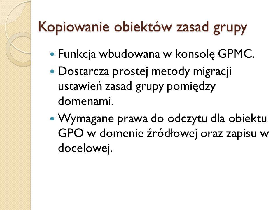 Kopiowanie obiektów zasad grupy Funkcja wbudowana w konsolę GPMC. Dostarcza prostej metody migracji ustawień zasad grupy pomiędzy domenami. Wymagane p