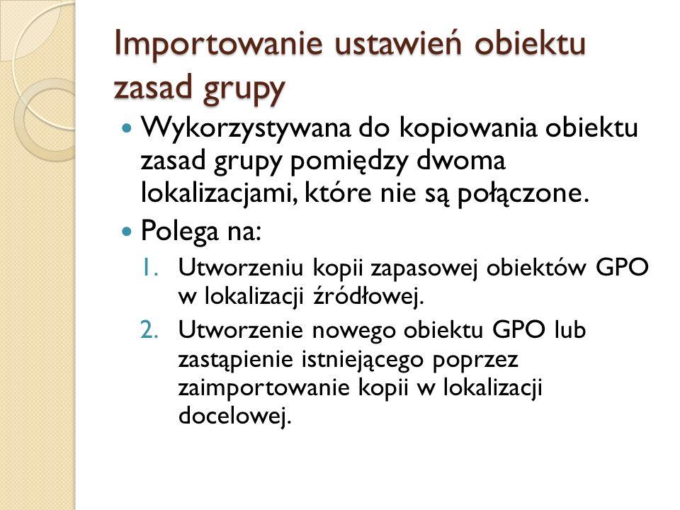 Importowanie ustawień obiektu zasad grupy Wykorzystywana do kopiowania obiektu zasad grupy pomiędzy dwoma lokalizacjami, które nie są połączone. Poleg