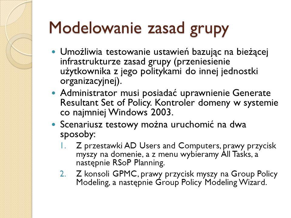 Modelowanie zasad grupy Umożliwia testowanie ustawień bazując na bieżącej infrastrukturze zasad grupy (przeniesienie użytkownika z jego politykami do