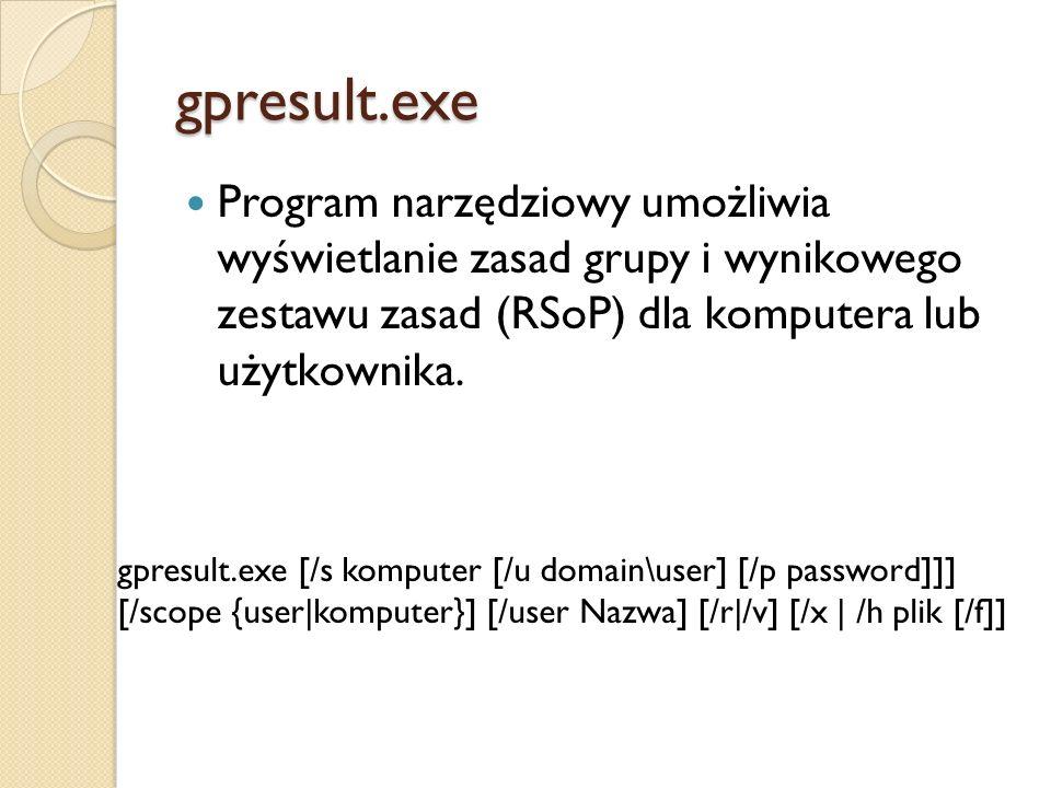 gpresult.exe Program narzędziowy umożliwia wyświetlanie zasad grupy i wynikowego zestawu zasad (RSoP) dla komputera lub użytkownika. gpresult.exe [/s