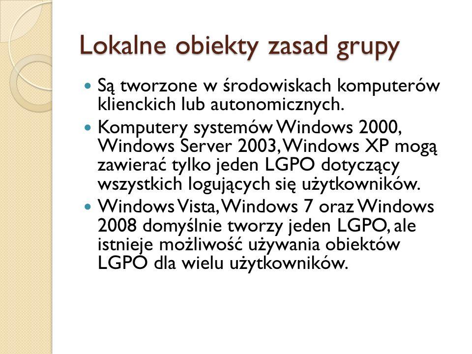 Lokalne obiekty zasad grupy Są tworzone w środowiskach komputerów klienckich lub autonomicznych. Komputery systemów Windows 2000, Windows Server 2003,
