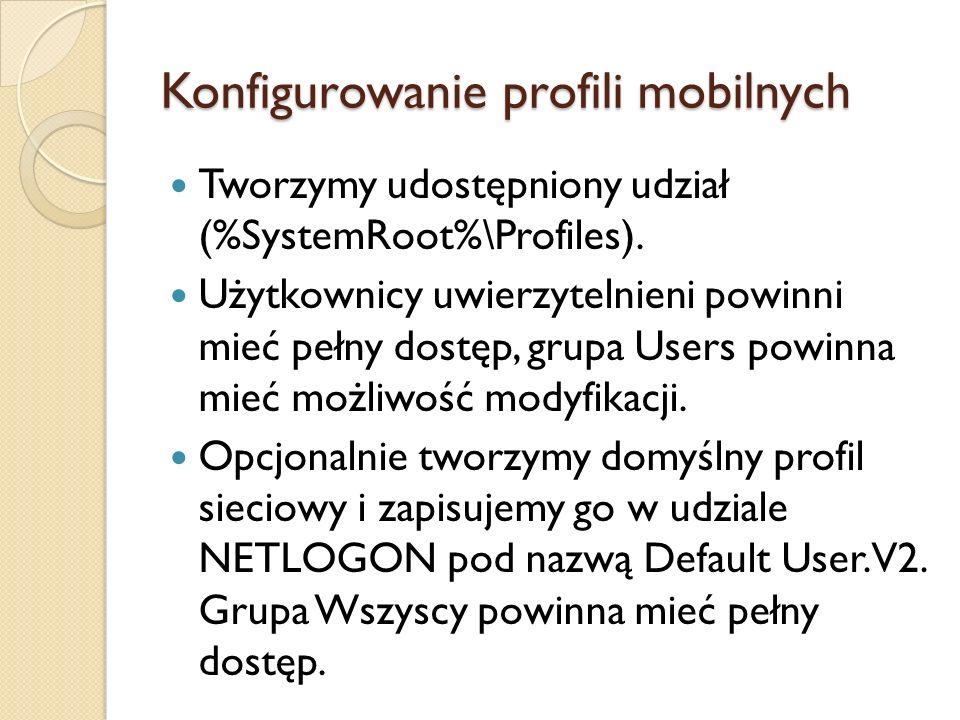 Konfigurowanie profili mobilnych Tworzymy udostępniony udział (%SystemRoot%\Profiles). Użytkownicy uwierzytelnieni powinni mieć pełny dostęp, grupa Us