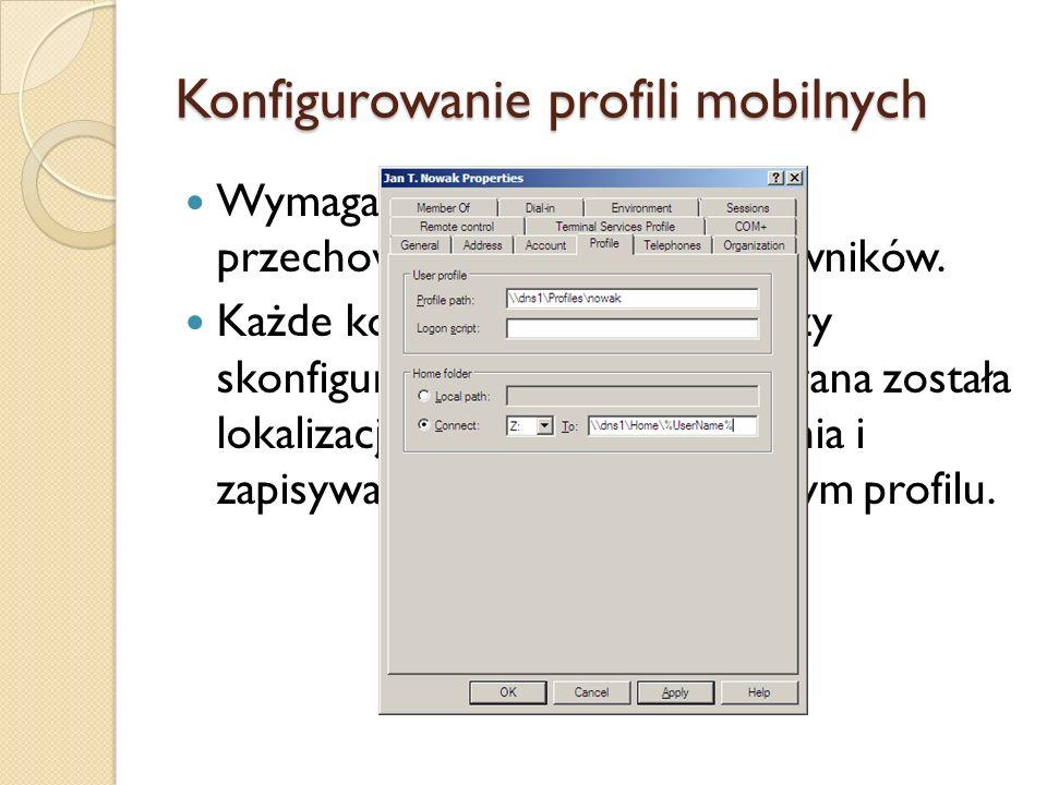 Konfigurowanie profili mobilnych Wymaga określenia lokalizacji przechowywania profili użytkowników. Każde konto użytkownika należy skonfigurować tak,