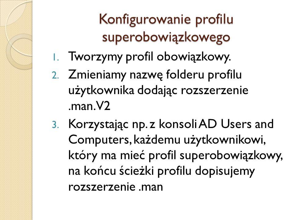 Konfigurowanie profilu superobowiązkowego 1. Tworzymy profil obowiązkowy. 2. Zmieniamy nazwę folderu profilu użytkownika dodając rozszerzenie.man.V2 3