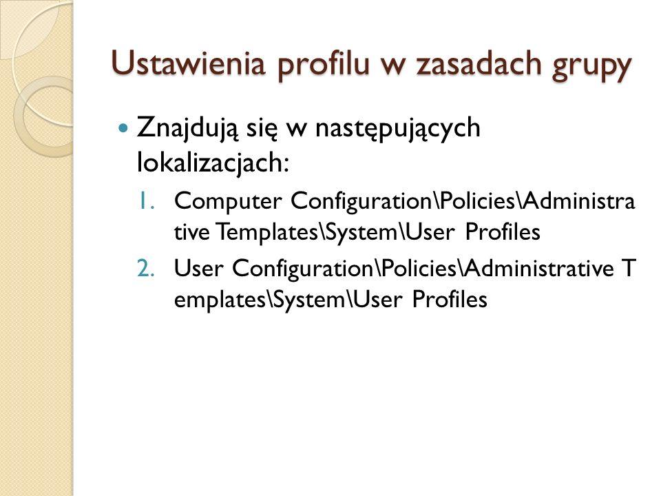 Ustawienia profilu w zasadach grupy Znajdują się w następujących lokalizacjach: 1.Computer Configuration\Policies\Administra tive Templates\System\Use