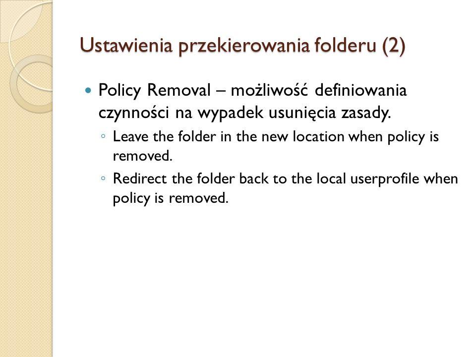 Ustawienia przekierowania folderu (2) Policy Removal – możliwość definiowania czynności na wypadek usunięcia zasady. Leave the folder in the new locat