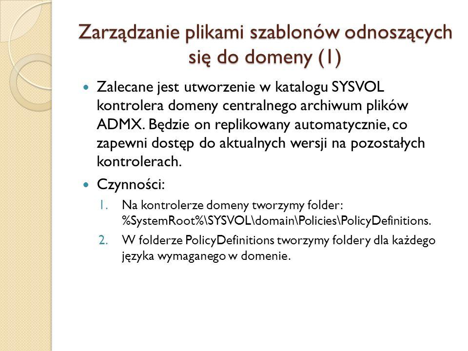 Zarządzanie plikami szablonów odnoszących się do domeny (1) 3.Korzystając z komputera klienckiego (7, 2008) skopiować wszystkie pliki ADMX do folderu PolicyDefinitions: copy %systemroot%\PolicyDefinitions\* %logonserver%\sysvol\%userdnsdomain%\Policies\Poli cyDefinitions 4.Jak poprzednio, skopiować wszystkie pliki ADML do odpowiednich podfolderów: copy %systemroot%\PolicyDefinitions\[MUIculture]\* %logonserver%\sysvol\%userdnsdomain%\Policies\Poli cyDefinitions\[MUIculture] Po skonfigurowaniu centralnego archiwum w folderze SYSVOL narzędzie GPM będzie odczytywać pliki wyłącznie z niego ignorując lokalne.